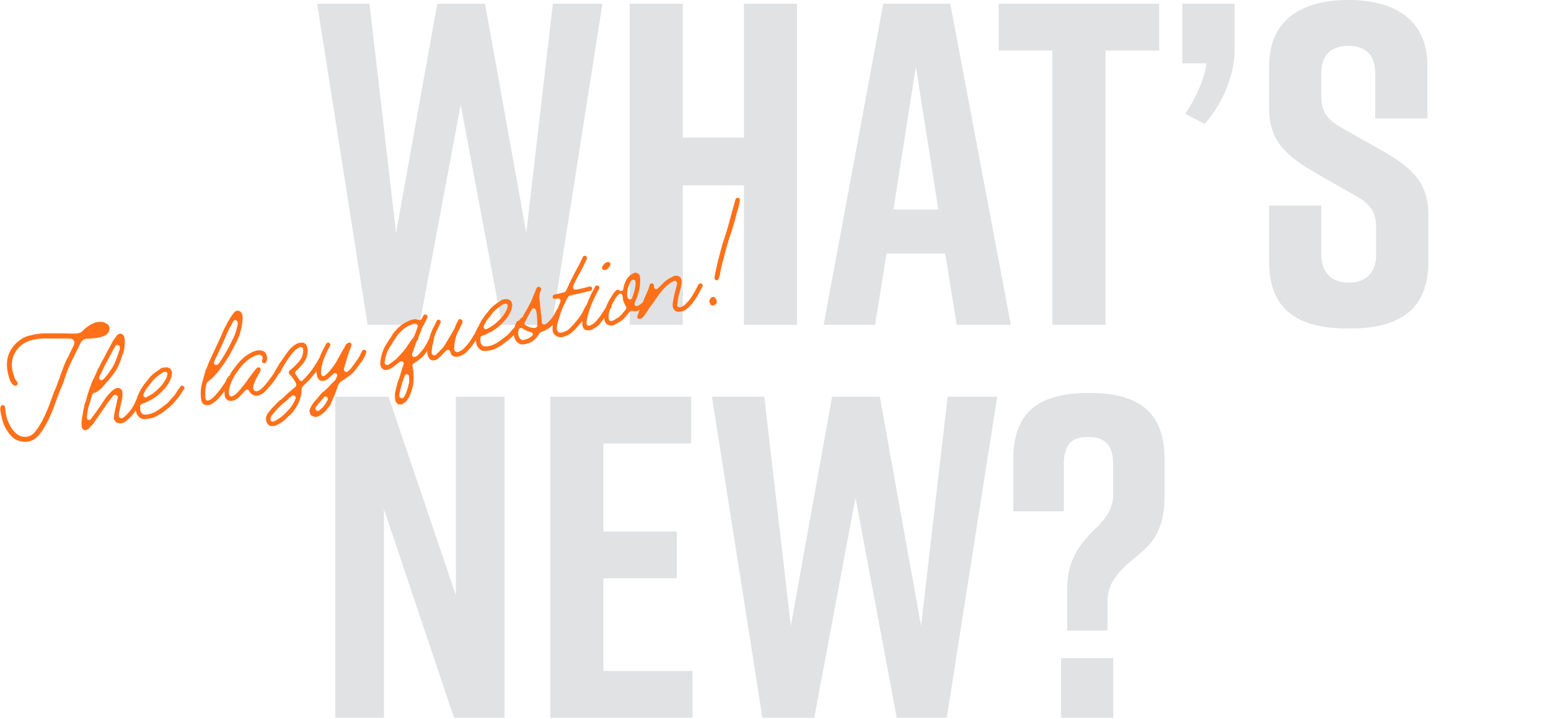 What's New? The lazy question!